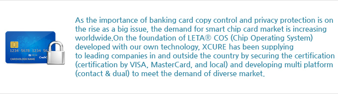 As the importance of banking card copy control and privacy protection is on the rise as a big issue, the demand for smart chip card market is increasing worldwide. On the foundation of LETA<sup>®</sup> COS (Chip Operating System) developed with our own technology, Hansol Secure has been supplying to leading companies in and outside the country by securing the certification (certification by VISA, MasterCard, and local) and developing multi platform (contact & dual) to meet the demand of diverse market.